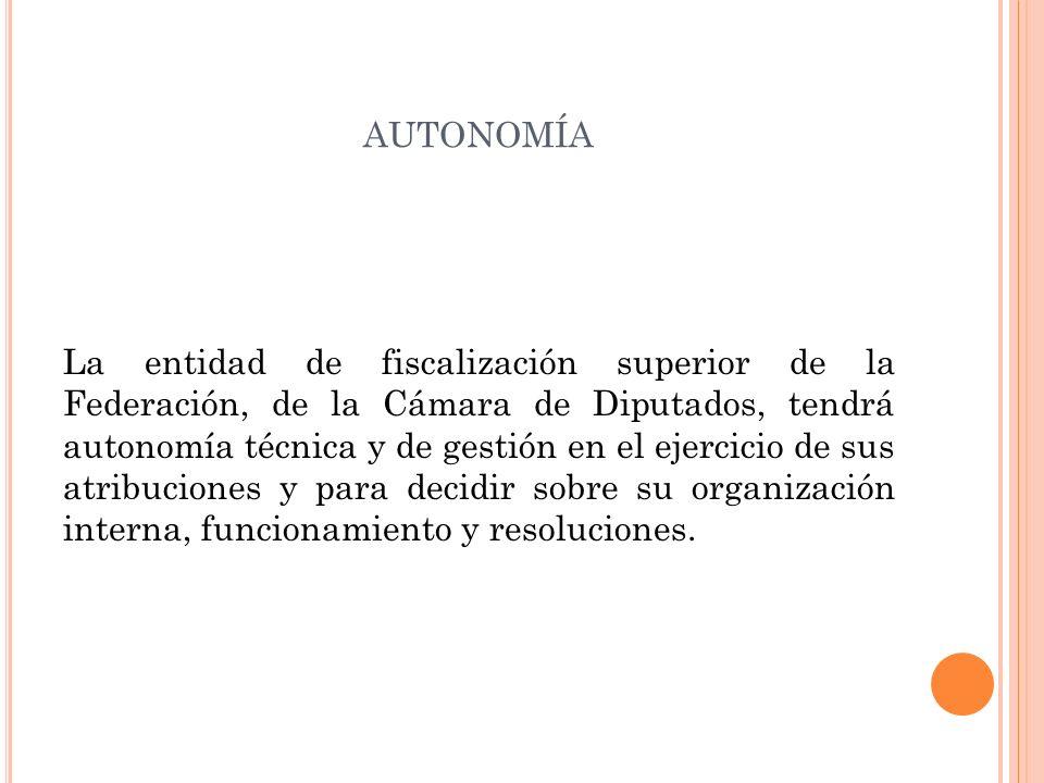 AUTONOMÍA La entidad de fiscalización superior de la Federación, de la Cámara de Diputados, tendrá autonomía técnica y de gestión en el ejercicio de sus atribuciones y para decidir sobre su organización interna, funcionamiento y resoluciones.