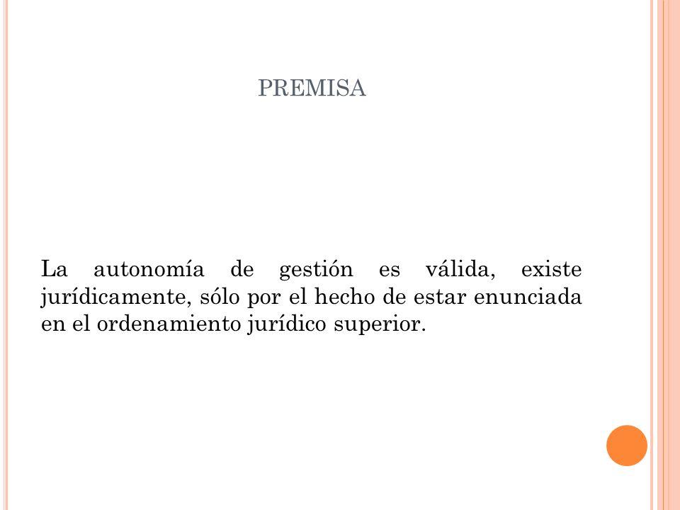 PREMISA La autonomía de gestión es válida, existe jurídicamente, sólo por el hecho de estar enunciada en el ordenamiento jurídico superior.
