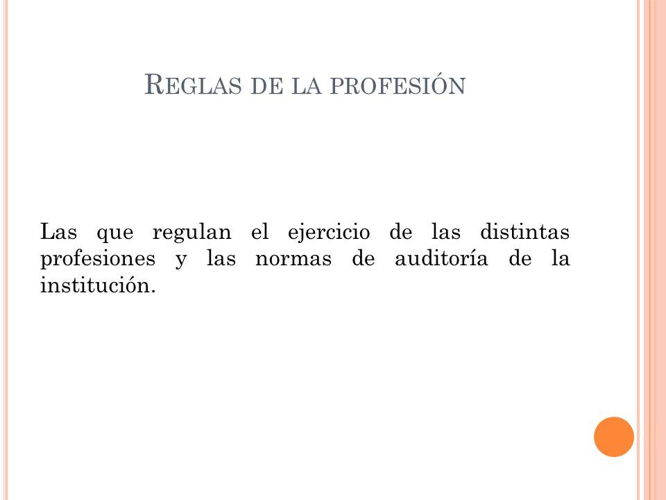 R EGLAS DE LA PROFESIÓN Las que regulan el ejercicio de las distintas profesiones y las normas de auditoría de la institución.