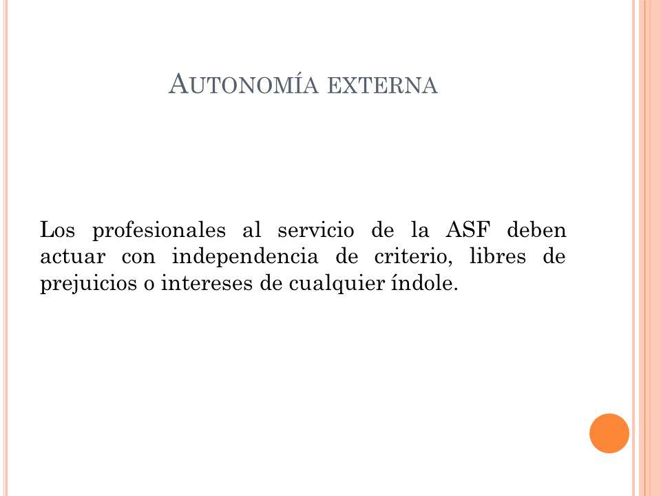 A UTONOMÍA EXTERNA Los profesionales al servicio de la ASF deben actuar con independencia de criterio, libres de prejuicios o intereses de cualquier índole.