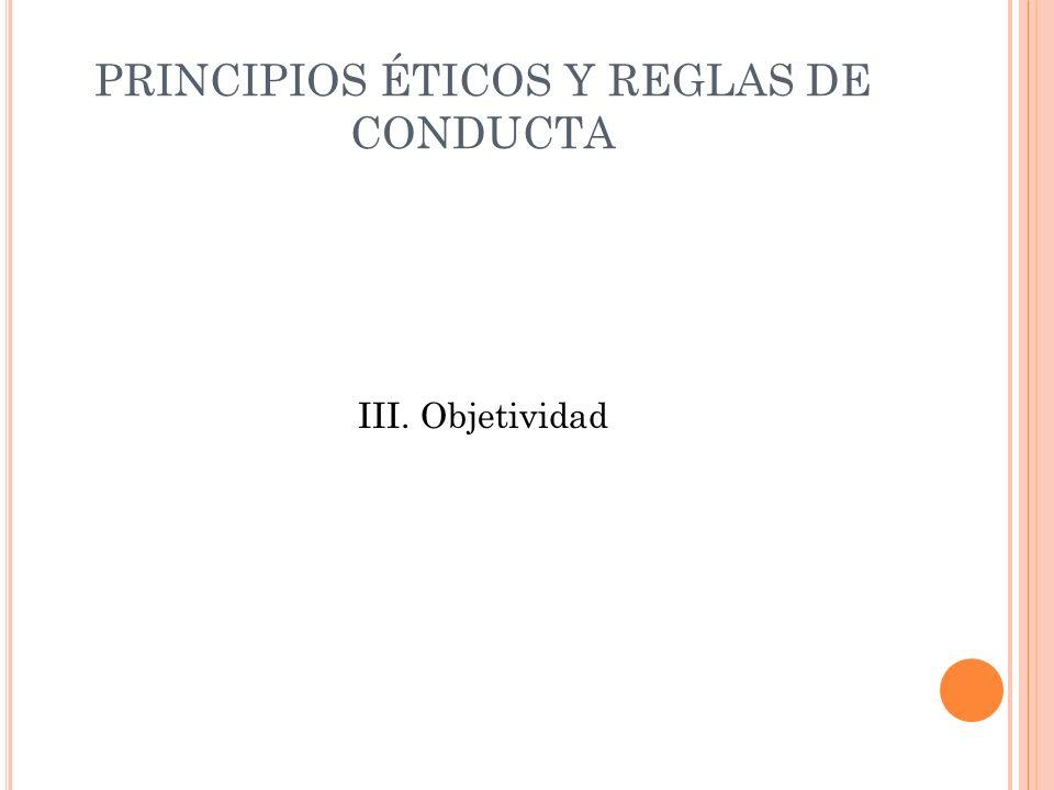 PRINCIPIOS ÉTICOS Y REGLAS DE CONDUCTA III. Objetividad
