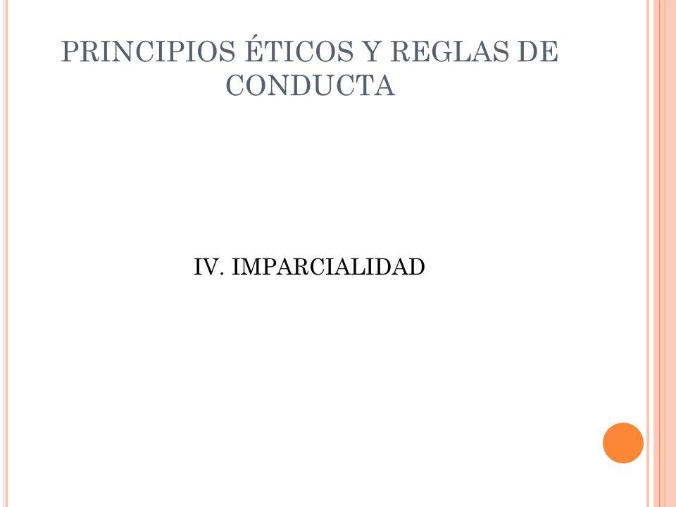 PRINCIPIOS ÉTICOS Y REGLAS DE CONDUCTA IV. IMPARCIALIDAD