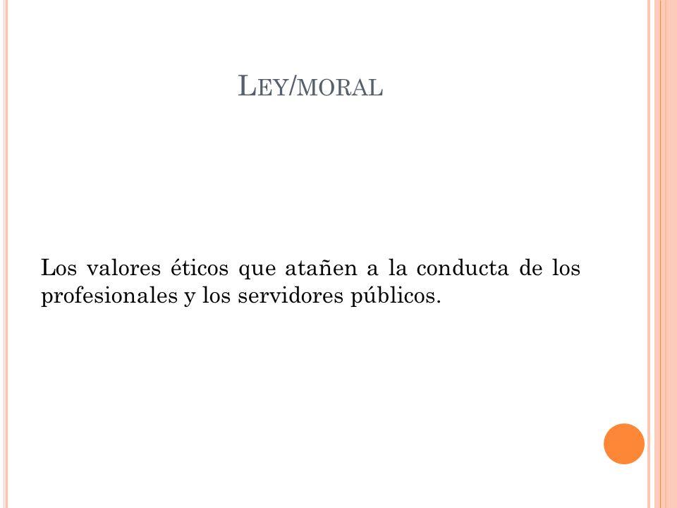 L EY / MORAL Los valores éticos que atañen a la conducta de los profesionales y los servidores públicos.