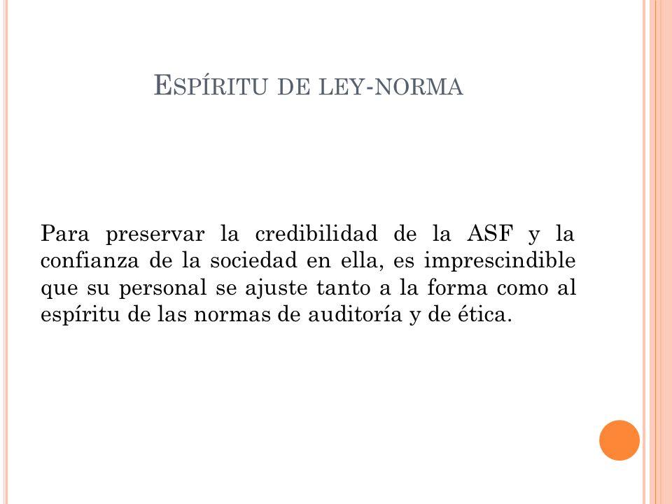 E SPÍRITU DE LEY - NORMA Para preservar la credibilidad de la ASF y la confianza de la sociedad en ella, es imprescindible que su personal se ajuste tanto a la forma como al espíritu de las normas de auditoría y de ética.