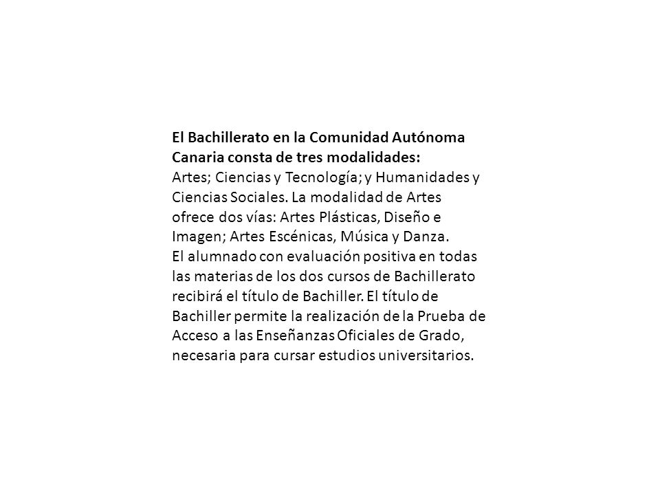 El Bachillerato en la Comunidad Autónoma Canaria consta de tres modalidades: Artes; Ciencias y Tecnología; y Humanidades y Ciencias Sociales. La modal