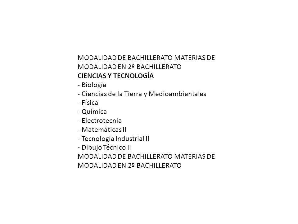 MODALIDAD DE BACHILLERATO MATERIAS DE MODALIDAD EN 2º BACHILLERATO CIENCIAS Y TECNOLOGÍA - Biología - Ciencias de la Tierra y Medioambientales - Física - Química - Electrotecnia - Matemáticas II - Tecnología Industrial II - Dibujo Técnico II MODALIDAD DE BACHILLERATO MATERIAS DE MODALIDAD EN 2º BACHILLERATO
