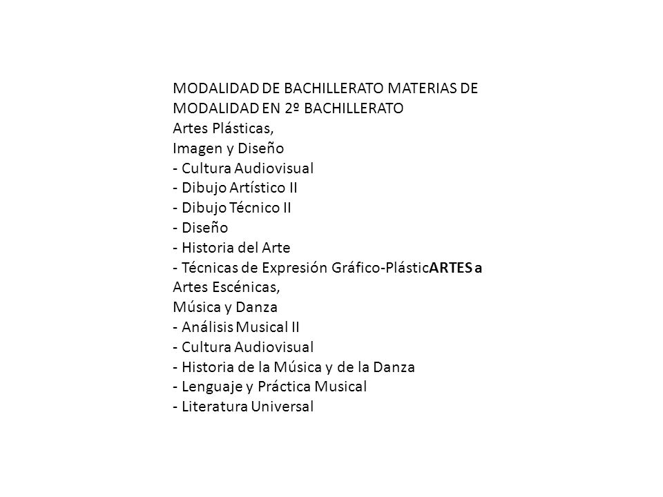 MODALIDAD DE BACHILLERATO MATERIAS DE MODALIDAD EN 2º BACHILLERATO Artes Plásticas, Imagen y Diseño - Cultura Audiovisual - Dibujo Artístico II - Dibujo Técnico II - Diseño - Historia del Arte - Técnicas de Expresión Gráfico-PlásticARTES a Artes Escénicas, Música y Danza - Análisis Musical II - Cultura Audiovisual - Historia de la Música y de la Danza - Lenguaje y Práctica Musical - Literatura Universal