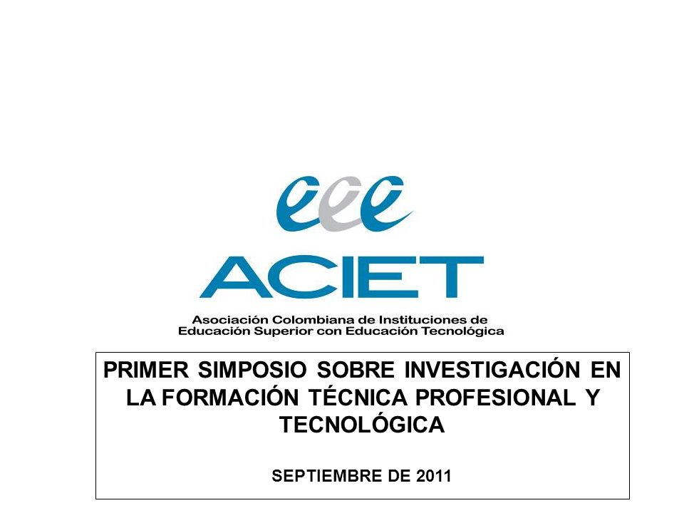 PRIMER SIMPOSIO SOBRE INVESTIGACIÓN EN LA FORMACIÓN TÉCNICA PROFESIONAL Y TECNOLÓGICA SEPTIEMBRE DE 2011