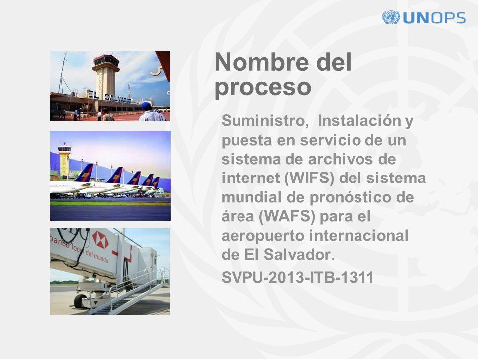 Nombre del proceso Suministro, Instalación y puesta en servicio de un sistema de archivos de internet (WIFS) del sistema mundial de pronóstico de área (WAFS) para el aeropuerto internacional de El Salvador.