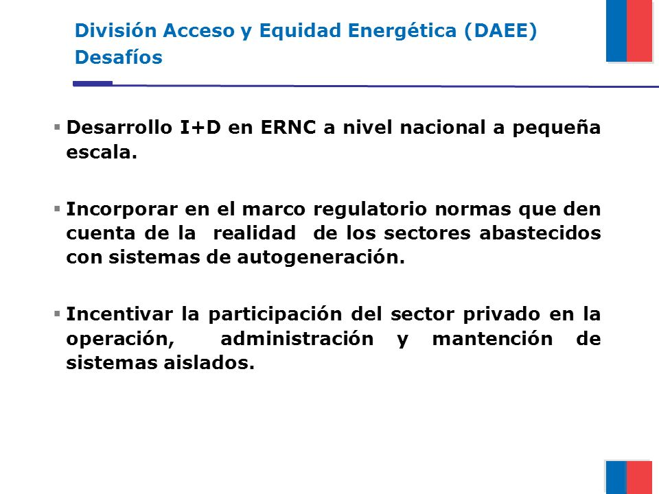 División Acceso y Equidad Energética (DAEE) Desafíos Desarrollo I+D en ERNC a nivel nacional a pequeña escala. Incorporar en el marco regulatorio norm
