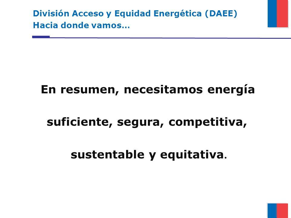 En resumen, necesitamos energía suficiente, segura, competitiva, sustentable y equitativa. División Acceso y Equidad Energética (DAEE) Hacia donde vam