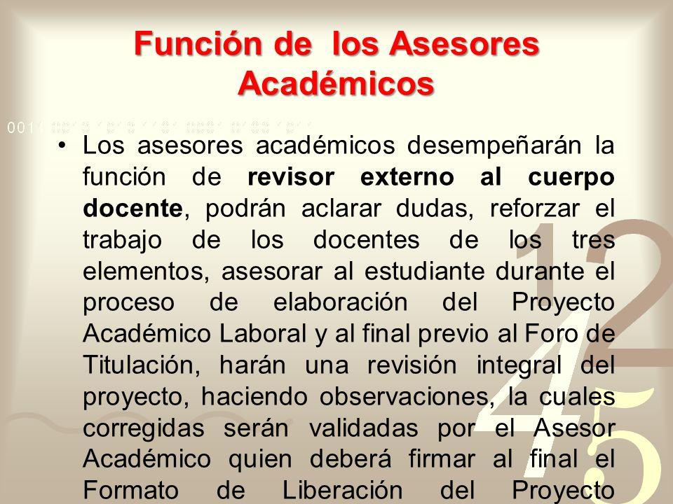 Función de los Asesores Académicos Los asesores académicos desempeñarán la función de revisor externo al cuerpo docente, podrán aclarar dudas, reforza