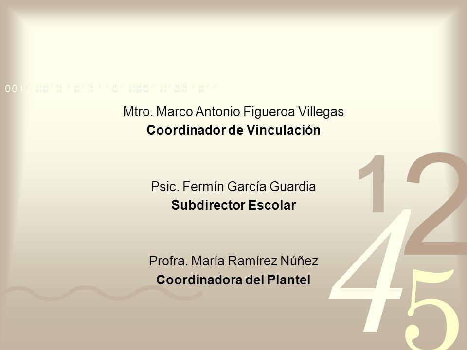 Mtro. Marco Antonio Figueroa Villegas Coordinador de Vinculación Psic. Fermín García Guardia Subdirector Escolar Profra. María Ramírez Núñez Coordinad
