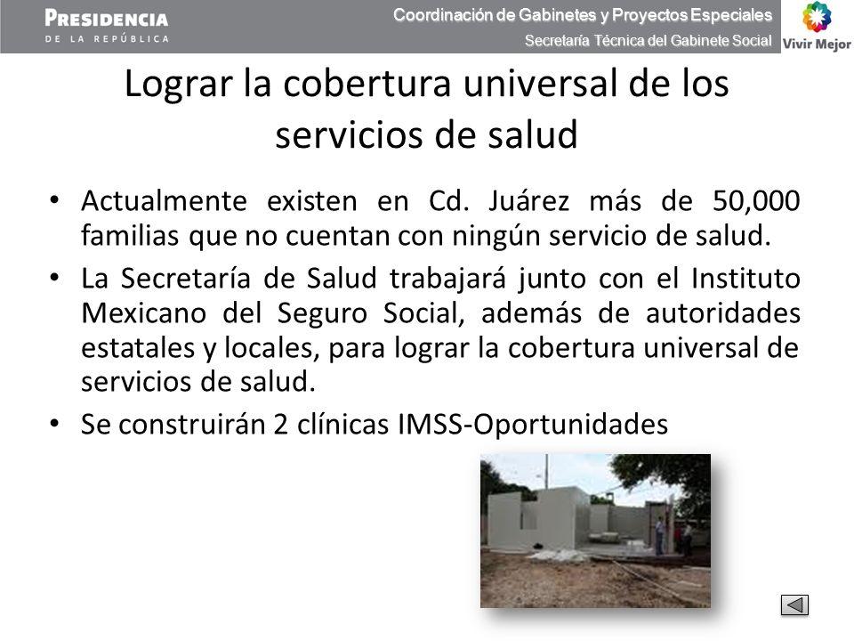 Lograr la cobertura universal de los servicios de salud Actualmente existen en Cd. Juárez más de 50,000 familias que no cuentan con ningún servicio de