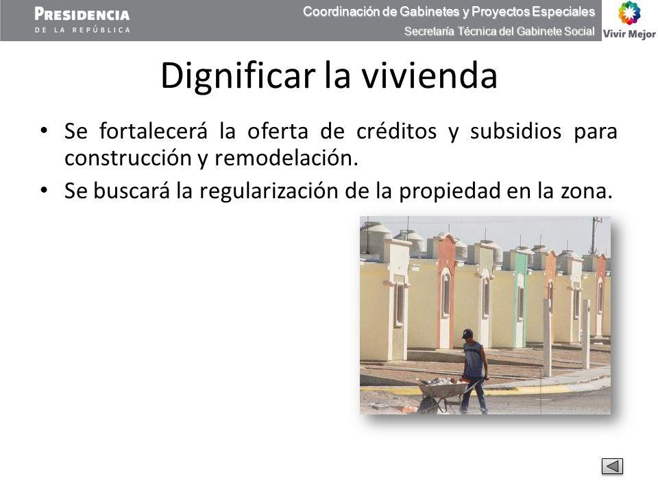 Dignificar la vivienda Se fortalecerá la oferta de créditos y subsidios para construcción y remodelación. Se buscará la regularización de la propiedad