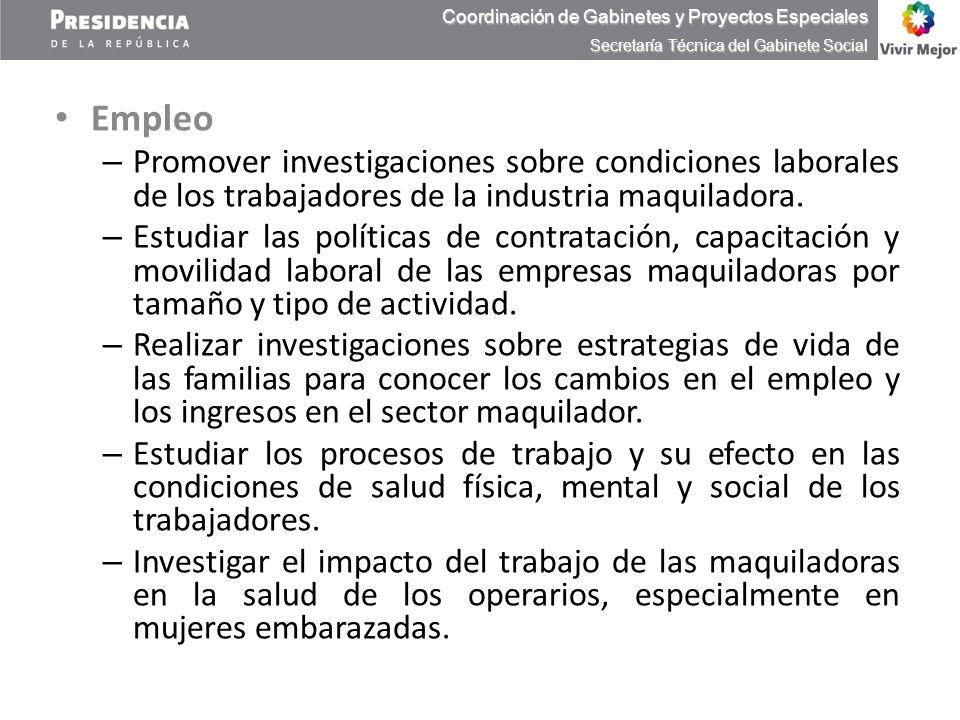 Empleo – Promover investigaciones sobre condiciones laborales de los trabajadores de la industria maquiladora. – Estudiar las políticas de contratació