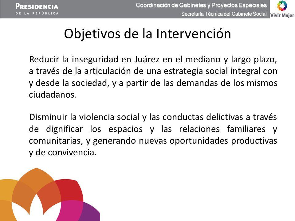 Objetivos de la Intervención Reducir la inseguridad en Juárez en el mediano y largo plazo, a través de la articulación de una estrategia social integr