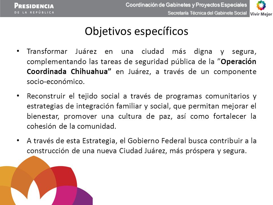 Transformar Juárez en una ciudad más digna y segura, complementando las tareas de seguridad pública de la Operación Coordinada Chihuahua en Juárez, a