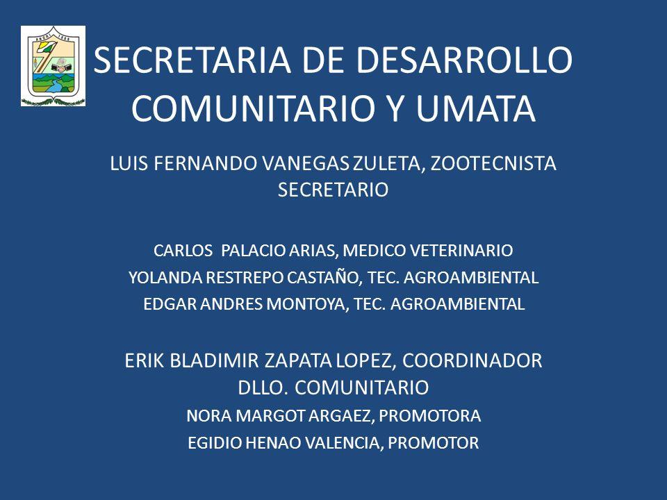 SECRETARIA DE DESARROLLO COMUNITARIO Y UMATA LUIS FERNANDO VANEGAS ZULETA, ZOOTECNISTA SECRETARIO CARLOS PALACIO ARIAS, MEDICO VETERINARIO YOLANDA RESTREPO CASTAÑO, TEC.