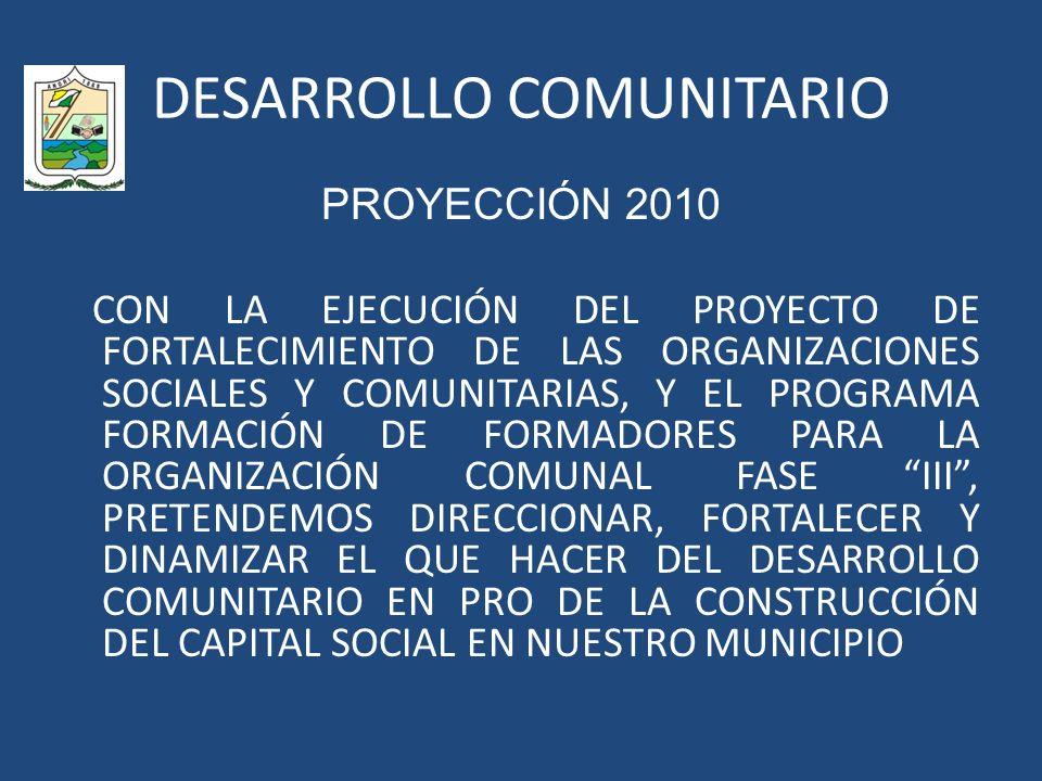 DESARROLLO COMUNITARIO PROYECCIÓN 2010 CON LA EJECUCIÓN DEL PROYECTO DE FORTALECIMIENTO DE LAS ORGANIZACIONES SOCIALES Y COMUNITARIAS, Y EL PROGRAMA FORMACIÓN DE FORMADORES PARA LA ORGANIZACIÓN COMUNAL FASE III, PRETENDEMOS DIRECCIONAR, FORTALECER Y DINAMIZAR EL QUE HACER DEL DESARROLLO COMUNITARIO EN PRO DE LA CONSTRUCCIÓN DEL CAPITAL SOCIAL EN NUESTRO MUNICIPIO