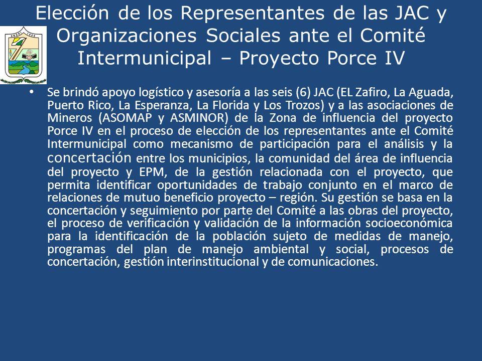 Elección de los Representantes de las JAC y Organizaciones Sociales ante el Comité Intermunicipal – Proyecto Porce IV Se brindó apoyo logístico y asesoría a las seis (6) JAC (EL Zafiro, La Aguada, Puerto Rico, La Esperanza, La Florida y Los Trozos) y a las asociaciones de Mineros (ASOMAP y ASMINOR) de la Zona de influencia del proyecto Porce IV en el proceso de elección de los representantes ante el Comité Intermunicipal como mecanismo de participación para el análisis y la concertación entre los municipios, la comunidad del área de influencia del proyecto y EPM, de la gestión relacionada con el proyecto, que permita identificar oportunidades de trabajo conjunto en el marco de relaciones de mutuo beneficio proyecto – región.