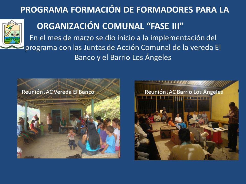 PROGRAMA FORMACIÓN DE FORMADORES PARA LA ORGANIZACIÓN COMUNAL FASE III En el mes de marzo se dio inicio a la implementación del programa con las Juntas de Acción Comunal de la vereda El Banco y el Barrio Los Ángeles Reunión JAC Vereda El BancoReunión JAC Barrio Los Ángeles