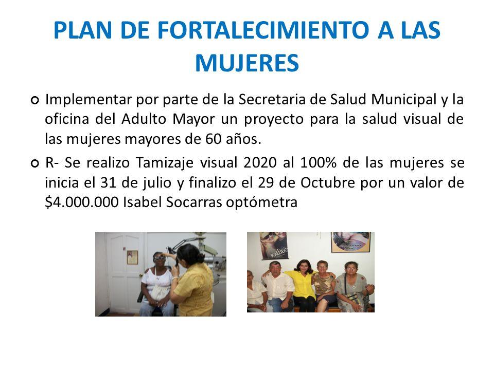 PLAN DE FORTALECIMIENTO A LAS MUJERES Implementar por parte de la Secretaria de Salud Municipal y la oficina del Adulto Mayor un proyecto para la salud visual de las mujeres mayores de 60 años.