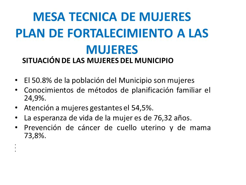 MESA TECNICA DE MUJERES PLAN DE FORTALECIMIENTO A LAS MUJERES SITUACIÓN DE LAS MUJERES DEL MUNICIPIO El 50.8% de la población del Municipio son mujeres Conocimientos de métodos de planificación familiar el 24,9%.