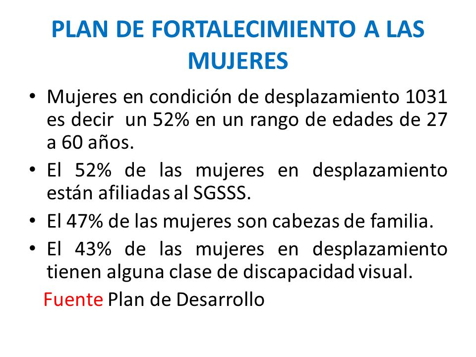 PLAN DE FORTALECIMIENTO A LAS MUJERES Mujeres en condición de desplazamiento 1031 es decir un 52% en un rango de edades de 27 a 60 años.