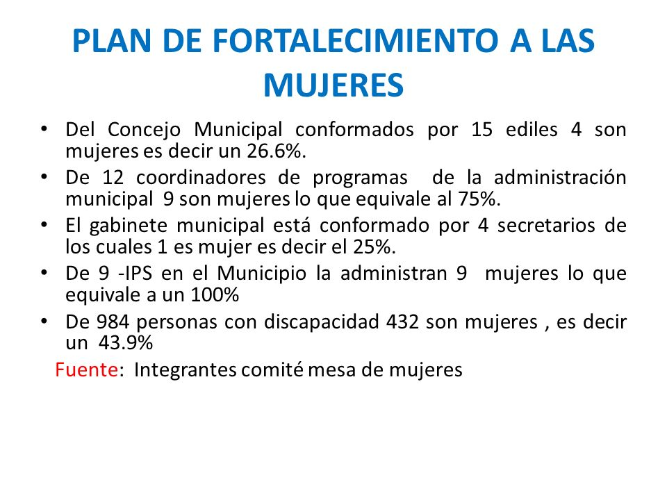PLAN DE FORTALECIMIENTO A LAS MUJERES Del Concejo Municipal conformados por 15 ediles 4 son mujeres es decir un 26.6%. De 12 coordinadores de programa