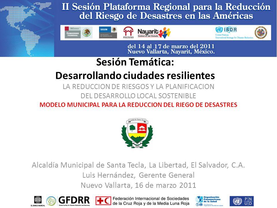 Sesión Temática: Desarrollando ciudades resilientes LA REDUCCION DE RIESGOS Y LA PLANIFICACION DEL DESARROLLO LOCAL SOSTENIBLE MODELO MUNICIPAL PARA L