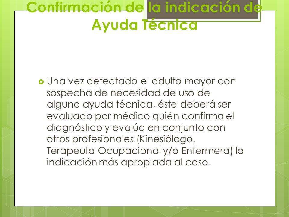 Confirmación de la indicación de Ayuda Técnica Una vez detectado el adulto mayor con sospecha de necesidad de uso de alguna ayuda técnica, éste deberá