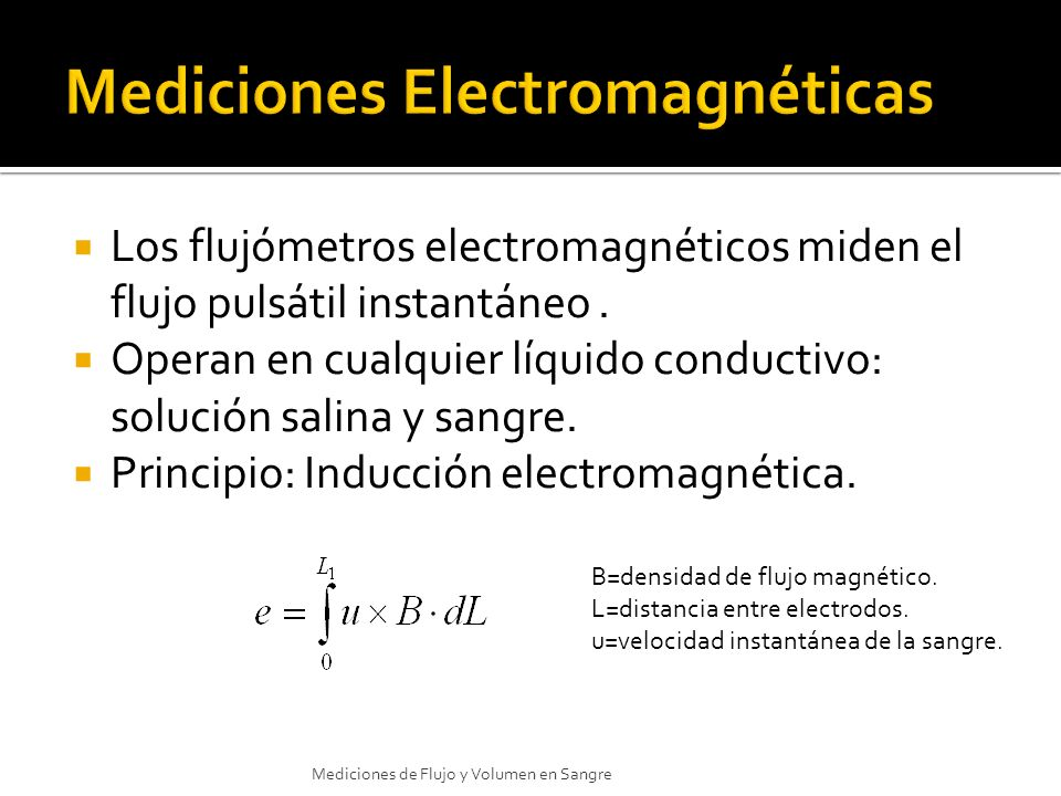 Los flujómetros electromagnéticos miden el flujo pulsátil instantáneo. Operan en cualquier líquido conductivo: solución salina y sangre. Principio: In