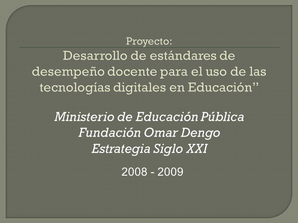 Proyecto: Desarrollo de estándares de desempeño docente para el uso de las tecnologías digitales en Educación Ministerio de Educación Pública Fundación Omar Dengo Estrategia Siglo XXI 2008 - 2009