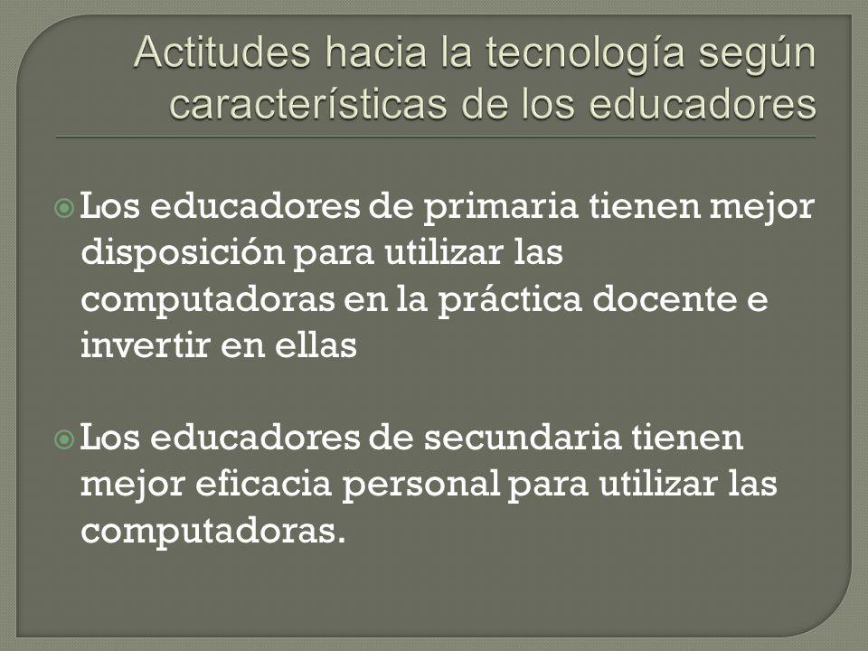 Los educadores de primaria tienen mejor disposición para utilizar las computadoras en la práctica docente e invertir en ellas Los educadores de secundaria tienen mejor eficacia personal para utilizar las computadoras.