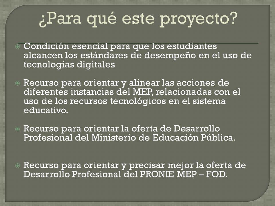 Condición esencial para que los estudiantes alcancen los estándares de desempeño en el uso de tecnologías digitales Recurso para orientar y alinear las acciones de diferentes instancias del MEP, relacionadas con el uso de los recursos tecnológicos en el sistema educativo.