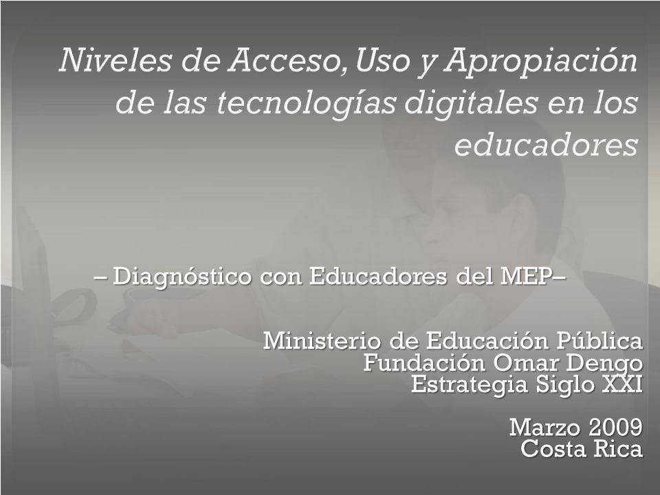 Niveles de Acceso, Uso y Apropiación de las tecnologías digitales en los educadores – Diagnóstico con Educadores del MEP– Ministerio de Educación Pública Fundación Omar Dengo Estrategia Siglo XXI Marzo 2009 Costa Rica