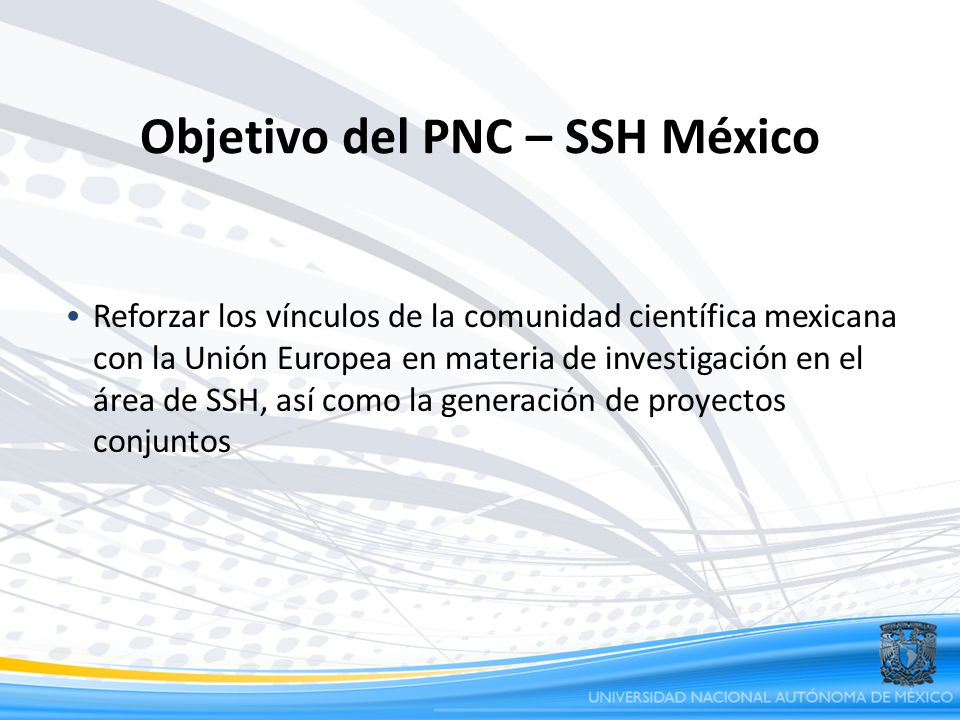 Objetivo del PNC – SSH México Reforzar los vínculos de la comunidad científica mexicana con la Unión Europea en materia de investigación en el área de