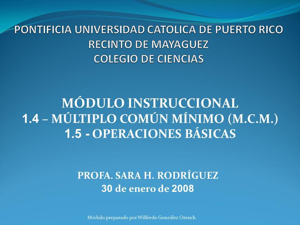 PROFA. SARA H. RODRÍGUEZ 30 de enero de 2008 MÓDULO INSTRUCCIONAL 1.4 – MÚLTIPLO COMÚN MÍNIMO (M.C.M.) 1.5 - OPERACIONES BÁSICAS Módulo preparado por