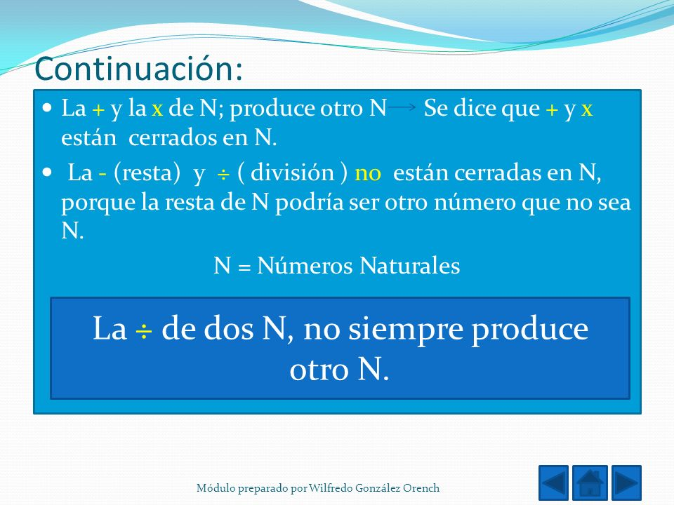 Continuación: La + y la x de N; produce otro N Se dice que + y x están cerrados en N. La - (resta) y ÷ ( división ) no están cerradas en N, porque la