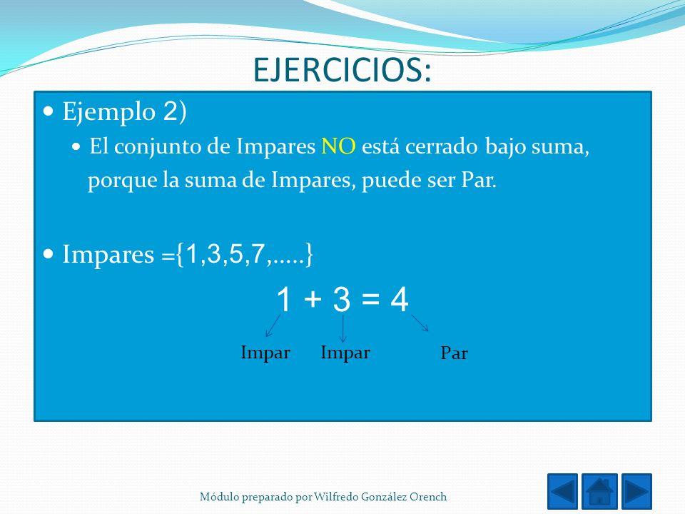 EJERCICIOS: Ejemplo 2 ) El conjunto de Impares NO está cerrado bajo suma, porque la suma de Impares, puede ser Par. Impares ={ 1,3,5,7,…..} 1 + 3 = 4