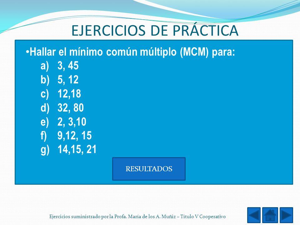 EJERCICIOS DE PRÁCTICA Hallar el mínimo común múltiplo (MCM) para: a)3, 45 b)5, 12 c)12,18 d)32, 80 e)2, 3,10 f)9,12, 15 g) 14,15, 21 RESULTADOS Ejerc