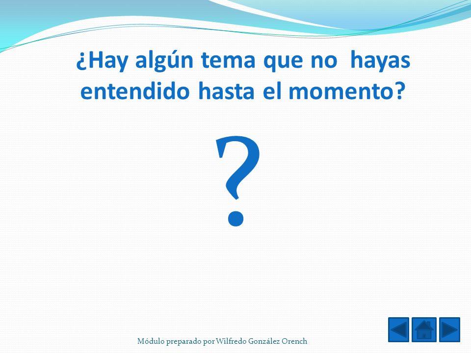 ¿Hay algún tema que no hayas entendido hasta el momento? ? Módulo preparado por Wilfredo González Orench