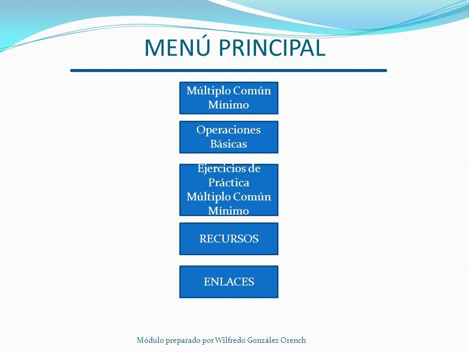 MENÚ PRINCIPAL Múltiplo Común Mínimo Operaciones Básicas RECURSOS ENLACES Ejercicios de Práctica Múltiplo Común Mínimo Módulo preparado por Wilfredo G