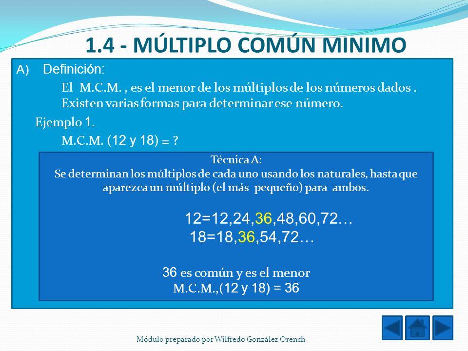 1.4 - MÚLTIPLO COMÚN MINIMO A) Definición: El M.C.M., es el menor de los múltiplos de los números dados. Existen varias formas para determinar ese núm
