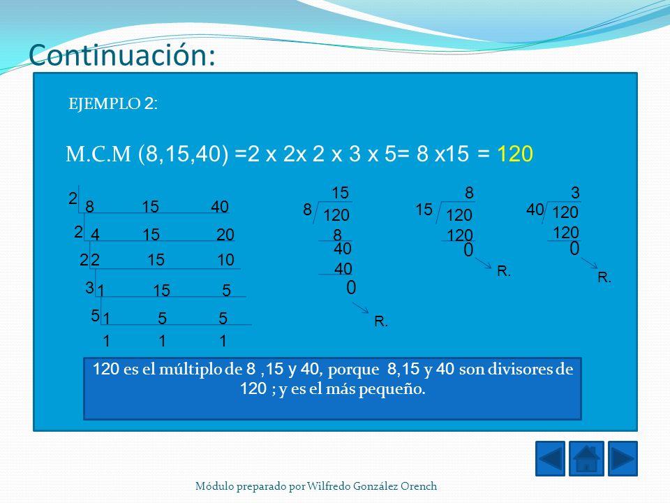 M.C.M ( 8,15,40) =2 x 2x 2 x 3 x 5= 8 x15 = 120 Continuación: EJEMPLO 2: 8 15 40 4 15 20 2 15 10 1 15 5 1 5 5 2 2 2 3 5 1 1 1 120 es el múltiplo de 8,