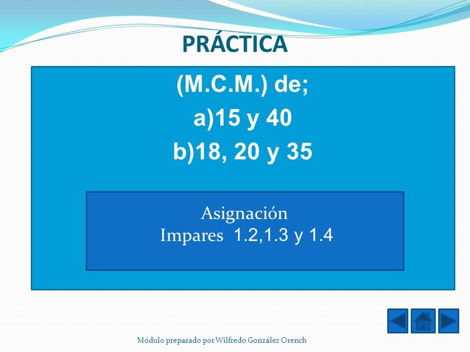 PRÁCTICA (M.C.M.) de; a)15 y 40 b)18, 20 y 35 Asignación Impares 1.2,1.3 y 1.4 Módulo preparado por Wilfredo González Orench