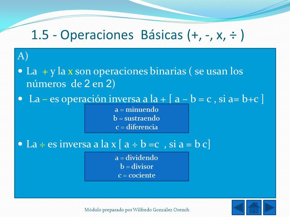 1.5 - Operaciones Básicas (+, -, x, ÷ ) A) La + y la x son operaciones binarias ( se usan los números de 2 en 2 ) La – es operación inversa a la + [ a