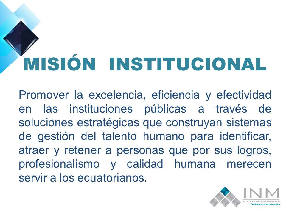 MISIÓN INSTITUCIONAL Promover la excelencia, eficiencia y efectividad en las instituciones públicas a través de soluciones estratégicas que construyan sistemas de gestión del talento humano para identificar, atraer y retener a personas que por sus logros, profesionalismo y calidad humana merecen servir a los ecuatorianos.