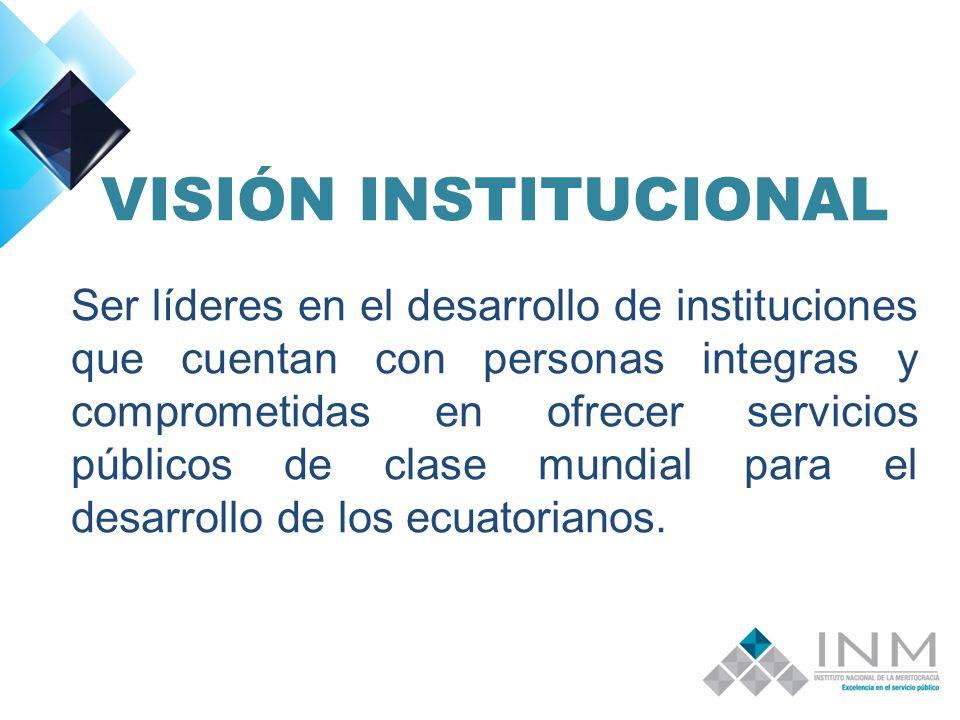 VISIÓN INSTITUCIONAL Ser líderes en el desarrollo de instituciones que cuentan con personas integras y comprometidas en ofrecer servicios públicos de clase mundial para el desarrollo de los ecuatorianos.